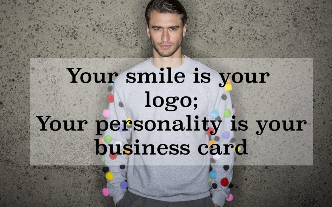 Your smile is your logo; Your personality is your business card!